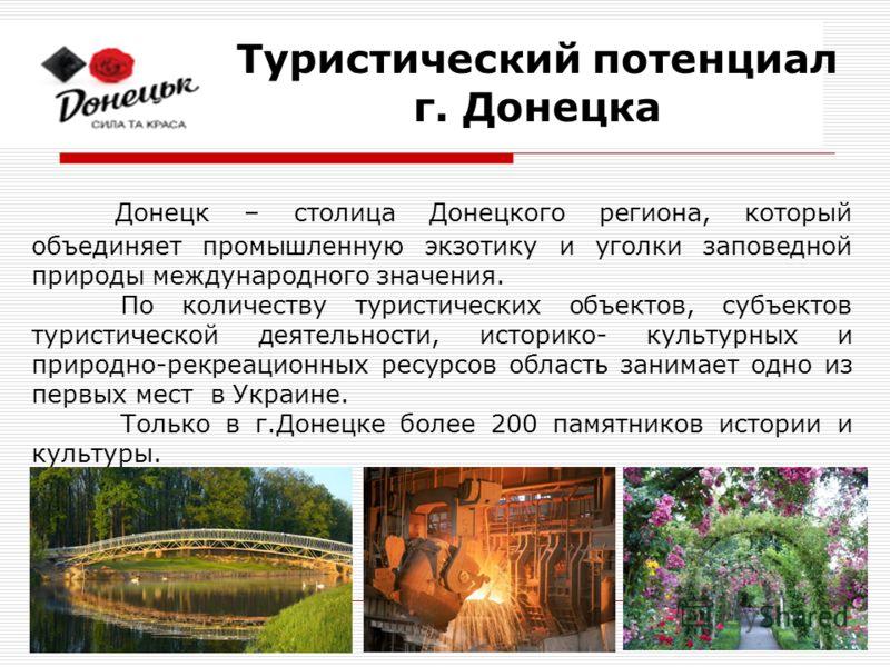Донецк – столица Донецкого региона, который объединяет промышленную экзотику и уголки заповедной природы международного значения. По количеству туристических объектов, субъектов туристической деятельности, историко- культурных и природно-рекреационны