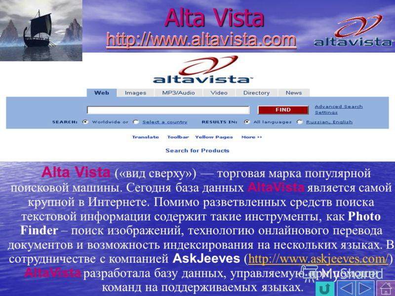 Alta Vista Alta Vistahttp://www.altavista.comhttp://www.altavista.com Alta Vista («вид сверху») торговая марка популярной поисковой машины. Сегодня база данных AltaVista является самой крупной в Интернете. Помимо разветвленных средств поиска текстово