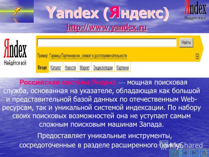 Y andex ( Я ндекс) http://www.yandex.ruhttp://www.yandex.ru Российская система Яндекс мощная поисковая служба, основанная на указателе, обладающая как большой и представительной базой данных по отечественным Web- ресурсам, так и уникальной системой и