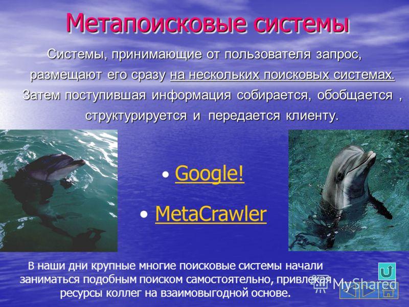 Метапоисковые системы Системы, принимающие от пользователя запрос, размещают его сразу на нескольких поисковых системах. Затем поступившая информация собирается, обобщается, структурируется и передается клиенту. Google! MetaCrawler В наши дни крупные