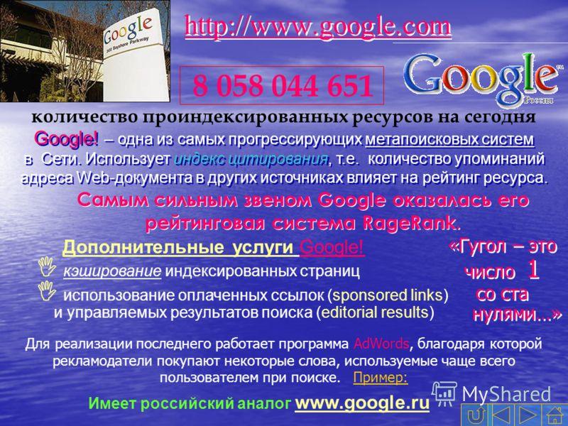 Google! – одна из самых прогрессирующих метапоисковых систем в Cети. Использует индекс цитирования, т.е. количество упоминаний адреса Web-документа в других источниках влияет на рейтинг ресурса. 8 058 044 651 количество проиндексированных ресурсов на