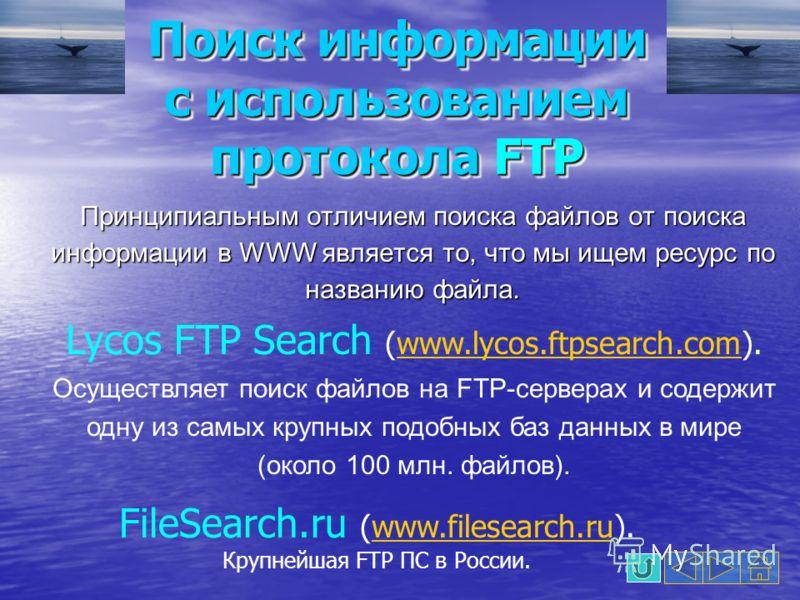 Поиск информации с использованием протокола FTP Принципиальным отличием поиска файлов от поиска информации в WWW является то, что мы ищем ресурс по названию файла. Lycos FTP Search (www.lycos.ftpsearch.com). Осуществляет поиск файлов на FTP-серверах
