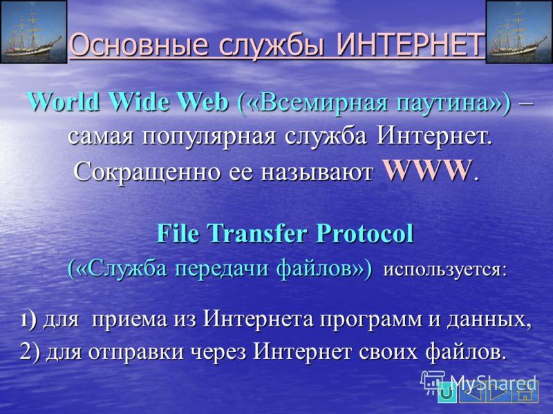 Основные службы ИНТЕРНЕТ World Wide Web («Всемирная паутина») – самая популярная служба Интернет. Сокращенно ее называют WWW. World Wide Web («Всемирная паутина») – самая популярная служба Интернет. Сокращенно ее называют WWW. File Transfer Protocol