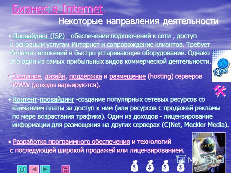 Бизнес в Internet. Некоторые направления деятельности Провайдинг (ISP) - обеспечение подключений к сети, доступ к основным услугам Интернет и сопровождение клиентов. Требует больших вложений в быстро устаревающее оборудование. Однако это один из самы