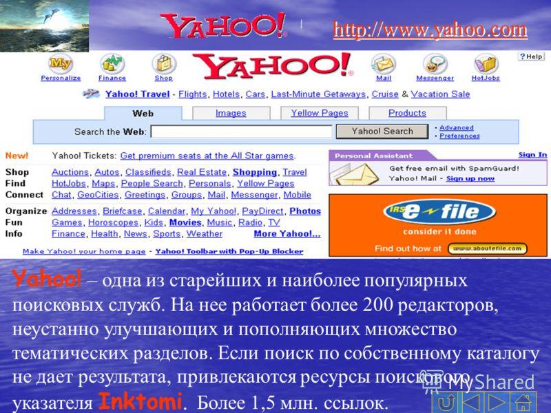 http://www.yahoo.com Yahoo! – одна из старейших и наиболее популярных поисковых служб. На нее работает более 200 редакторов, неустанно улучшающих и пополняющих множество тематических разделов. Если поиск по собственному каталогу не дает результата, п