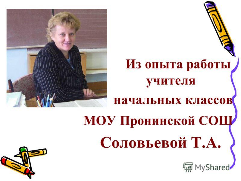 Из опыта работы учителя начальных классов МОУ Пронинской СОШ Соловьевой Т.А.