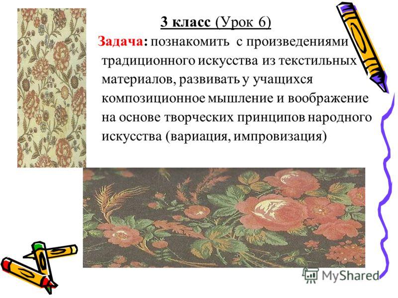 3 класс (Урок 6) Задача: познакомить с произведениями традиционного искусства из текстильных материалов, развивать у учащихся композиционное мышление и воображение на основе творческих принципов народного искусства (вариация, импровизация)