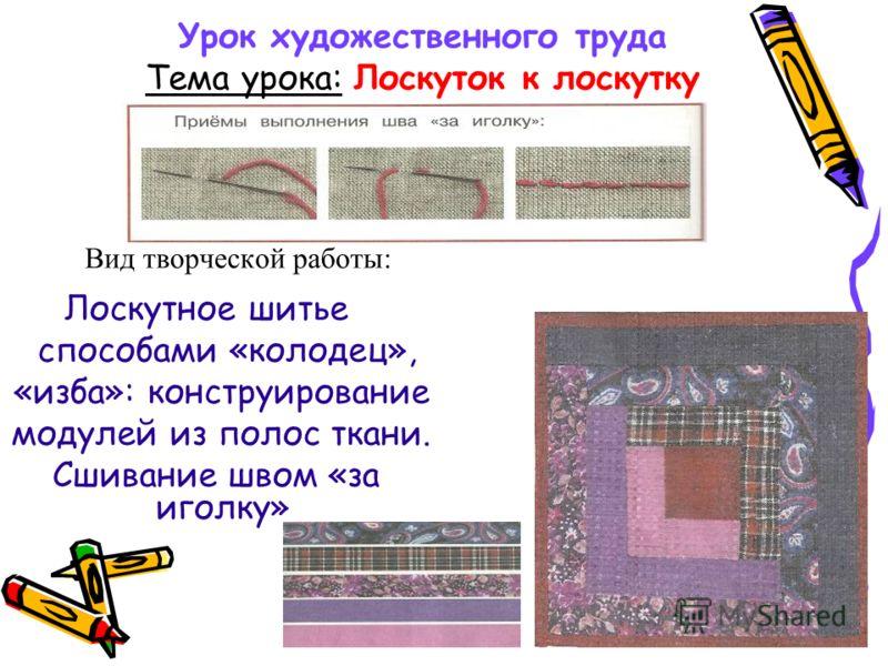 Урок художественного труда Тема урока: Лоскуток к лоскутку Вид творческой работы: Лоскутное шитье способами «колодец», «изба»: конструирование модулей из полос ткани. Сшивание швом «за иголку»