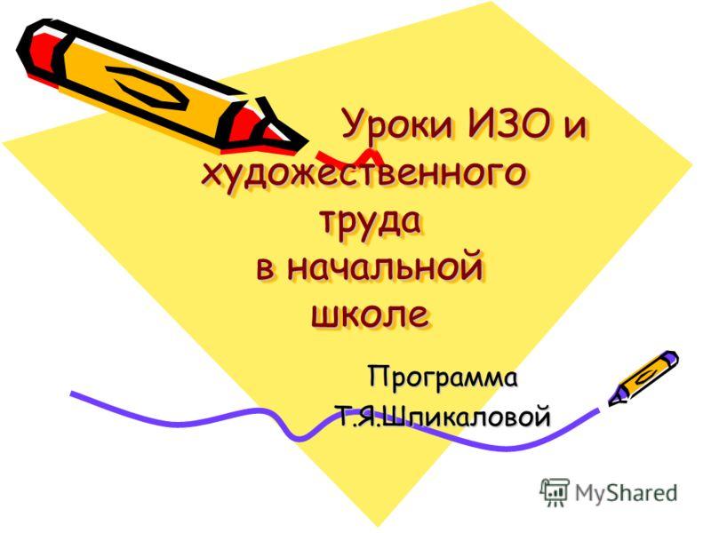 Уроки ИЗО и художественного труда в начальной школе Уроки ИЗО и художественного труда в начальной школе ПрограммаТ.Я.Шпикаловой