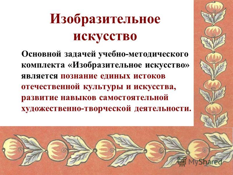 Основной задачей учебно-методического комплекта «Изобразительное искусство» является познание единых истоков отечественной культуры и искусства, развитие навыков самостоятельной художественно-творческой деятельности. Изобразительное искусство