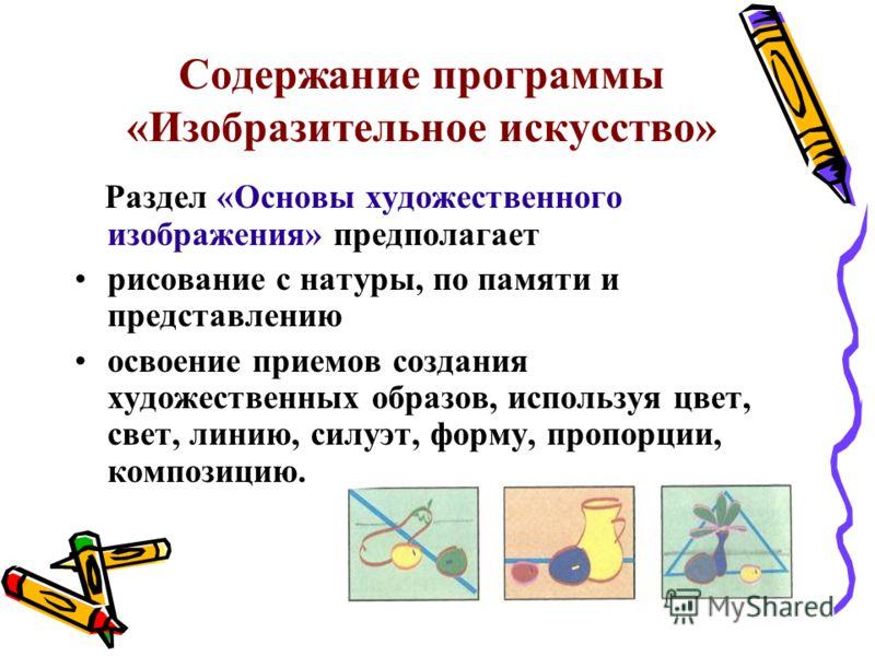 Содержание программы «Изобразительное искусство» Раздел «Основы художественного изображения» предполагает рисование с натуры, по памяти и представлению освоение приемов создания художественных образов, используя цвет, свет, линию, силуэт, форму, проп