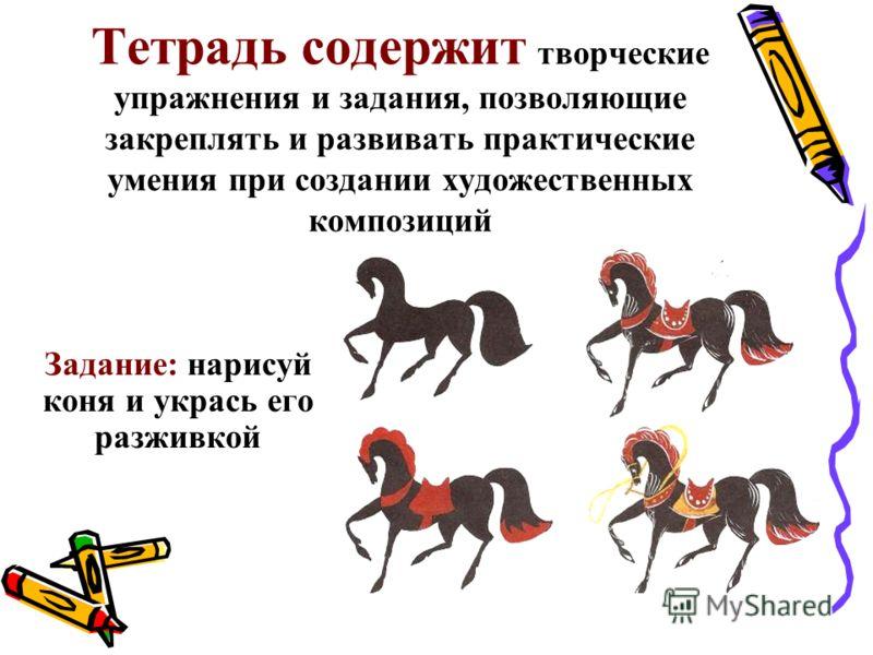 Тетрадь содержит творческие упражнения и задания, позволяющие закреплять и развивать практические умения при создании художественных композиций Задание: нарисуй коня и укрась его разживкой