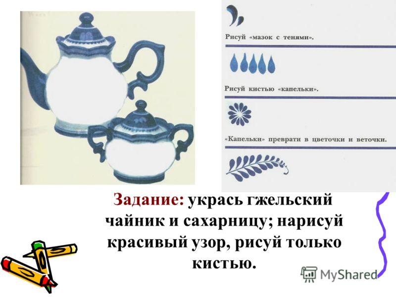Задание: укрась гжельский чайник и сахарницу; нарисуй красивый узор, рисуй только кистью.