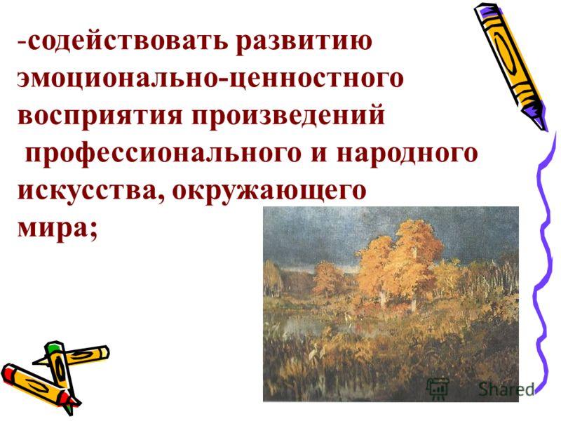 -содействовать развитию эмоционально-ценностного восприятия произведений профессионального и народного искусства, окружающего мира;