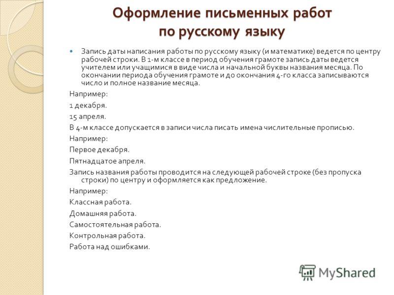 Запись даты написания работы по русскому языку ( и математике ) ведется по центру рабочей строки. В 1- м классе в период обучения грамоте запись даты ведется учителем или учащимися в виде числа и начальной буквы названия месяца. По окончании периода