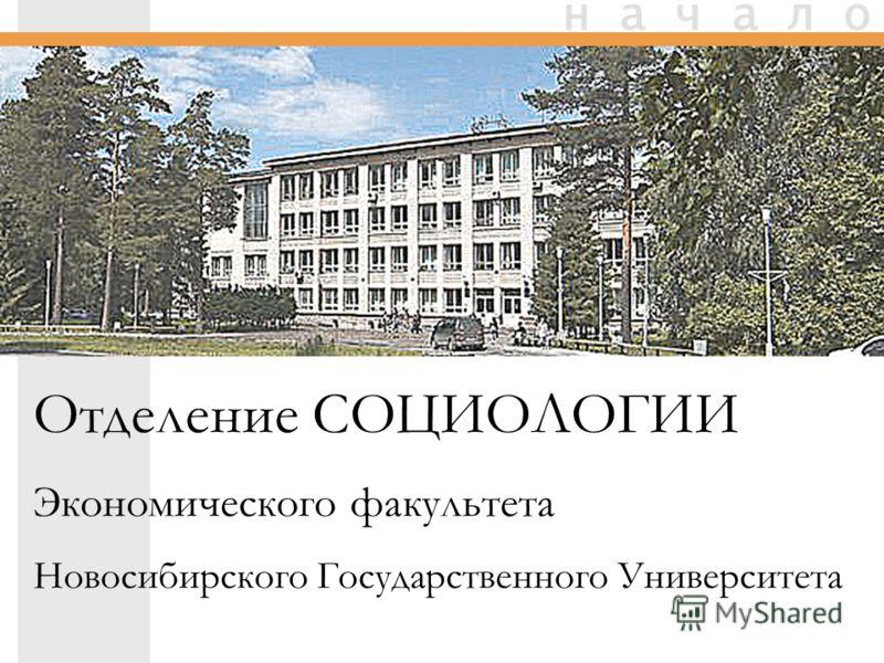 Отделение СОЦИОЛОГИИ Экономического факультета Новосибирского Государственного Университета н а ч а л о