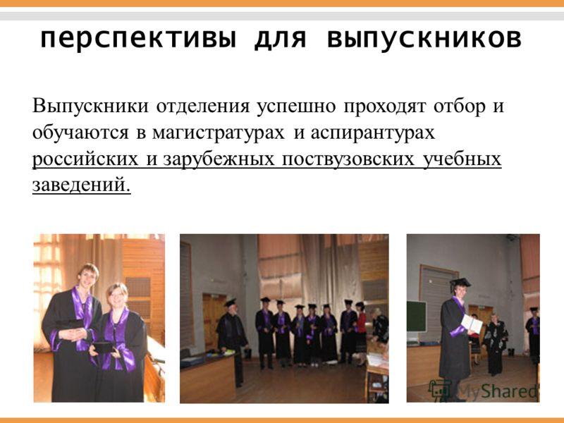 Выпускники отделения успешно проходят отбор и обучаются в магистратурах и аспирантурах российских и зарубежных поствузовских учебных заведений. перспективы для выпускников