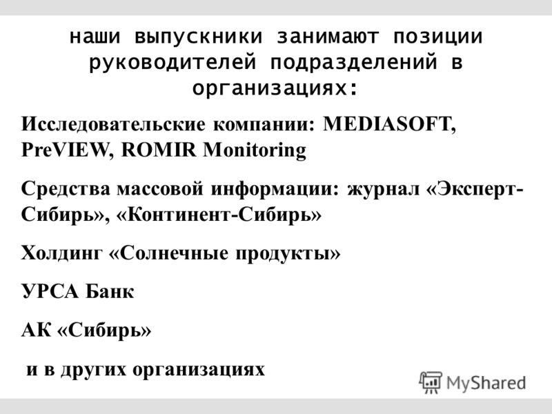 Исследовательские компании: MEDIASOFT, PreVIEW, ROMIR Monitoring Средства массовой информации: журнал «Эксперт- Сибирь», «Континент-Сибирь» Холдинг «Солнечные продукты» УРСА Банк АК «Сибирь» и в других организациях наши выпускники занимают позиции ру