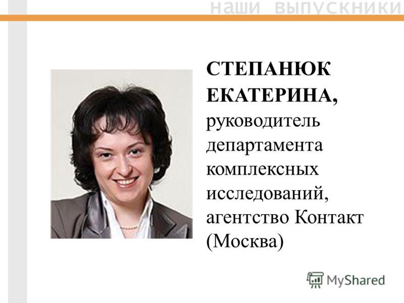 наши выпускники СТЕПАНЮК ЕКАТЕРИНА, руководитель департамента комплексных исследований, агентство Контакт (Москва)