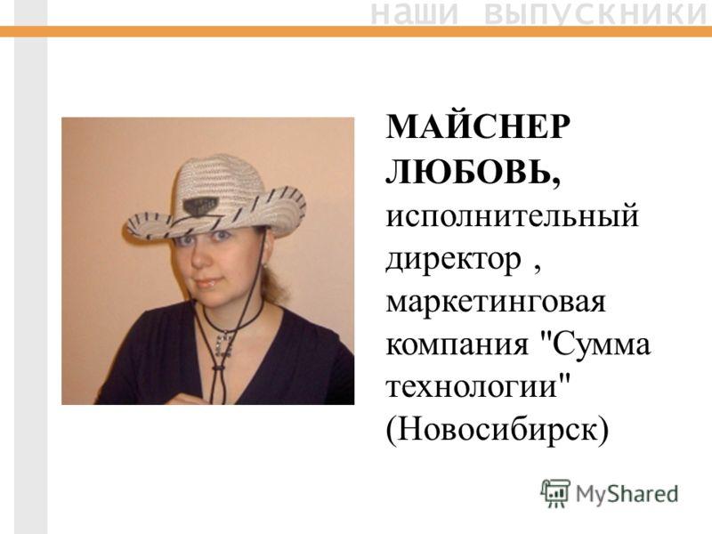 наши выпускники МАЙСНЕР ЛЮБОВЬ, исполнительный директор, маркетинговая компания Сумма технологии (Новосибирск)