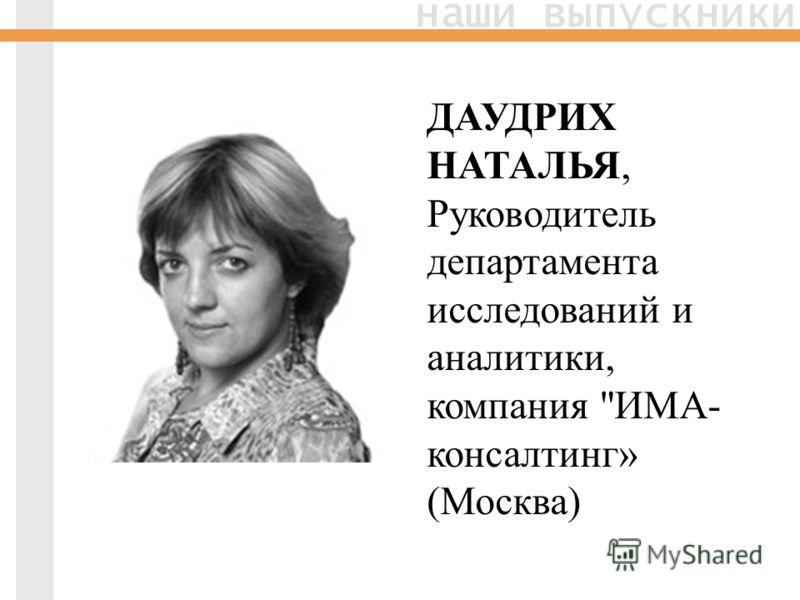 наши выпускники ДАУДРИХ НАТАЛЬЯ, Руководитель департамента исследований и аналитики, компания ИМА- консалтинг» (Москва)