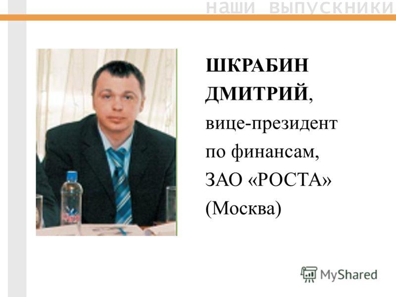 наши выпускники ШКРАБИН ДМИТРИЙ, вице-президент по финансам, ЗАО «РОСТА» (Москва)
