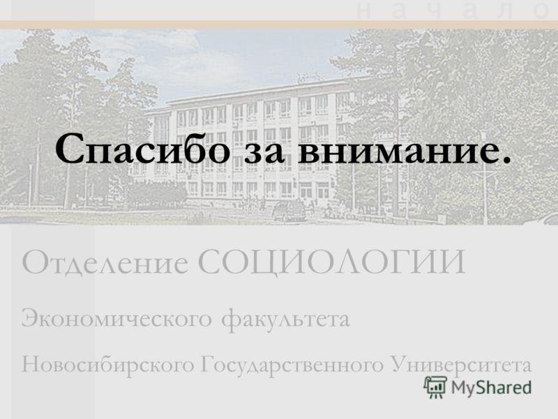 Отделение СОЦИОЛОГИИ Экономического факультета Новосибирского Государственного Университета н а ч а л о Спасибо за внимание.