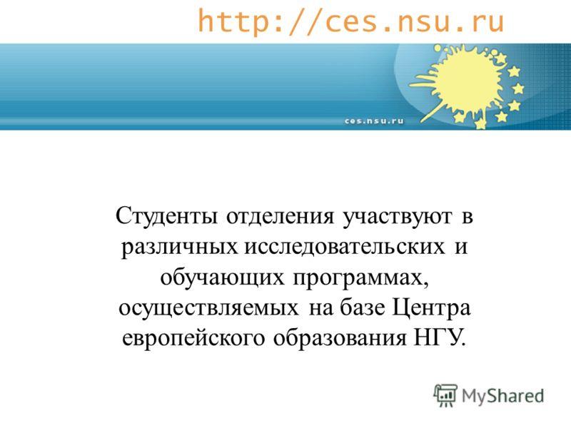 http://ces.nsu.ru Студенты отделения участвуют в различных исследовательских и обучающих программах, осуществляемых на базе Центра европейского образования НГУ.