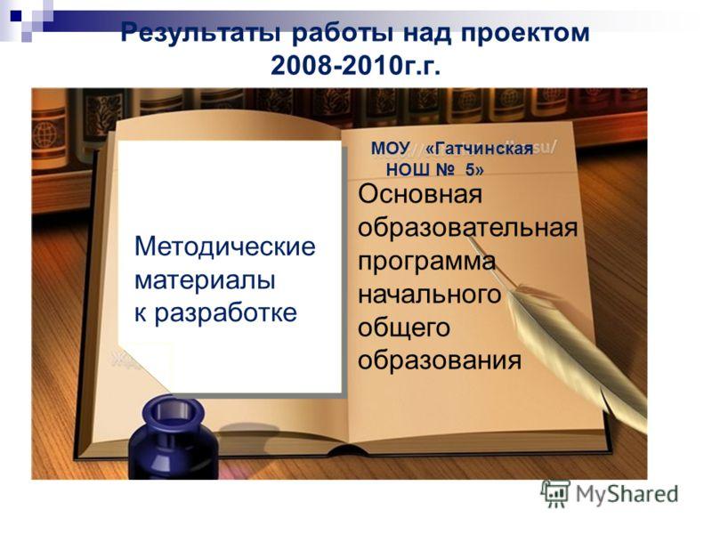 Результаты работы над проектом 2008-2010г.г. « Методические материалы к разработке МОУ «Гатчинская НОШ 5» Основная образовательная программа начального общего образования