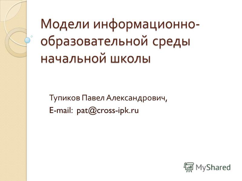 Модели информационно - образовательной среды начальной школы Тупиков Павел Александрович, E-mail: pat@cross-ipk.ru