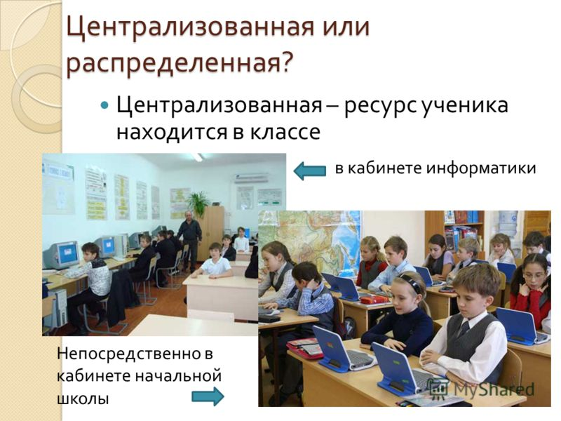 Централизованная или распределенная ? Централизованная – ресурс ученика находится в классе в кабинете информатики Непосредственно в кабинете начальной школы