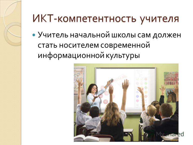 ИКТ - компетентность учителя Учитель начальной школы сам должен стать носителем современной информационной культуры