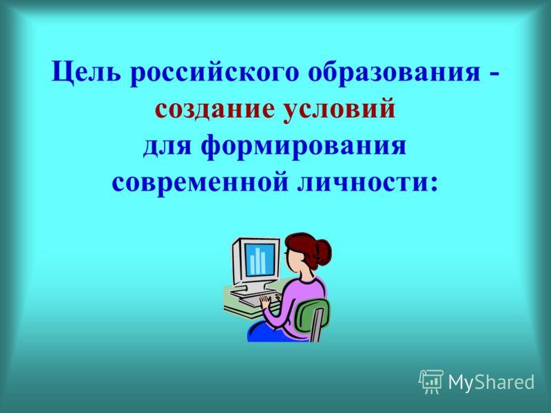 Цель российского образования - создание условий для формирования современной личности: