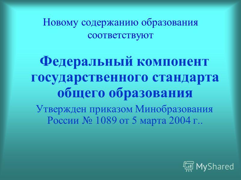 Новому содержанию образования соответствуют Федеральный компонент государственного стандарта общего образования Утвержден приказом Минобразования России 1089 от 5 марта 2004 г..