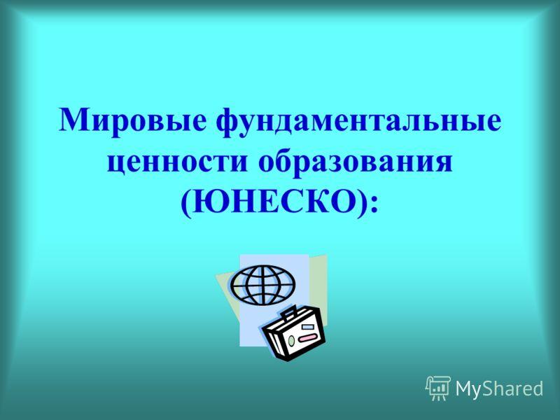 Мировые фундаментальные ценности образования (ЮНЕСКО):
