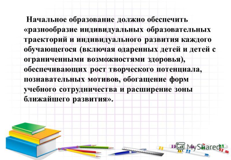 Начальное образование должно обеспечить «разнообразие индивидуальных образовательных траекторий и индивидуального развития каждого обучающегося (включая одаренных детей и детей с ограниченными возможностями здоровья), обеспечивающих рост творческого