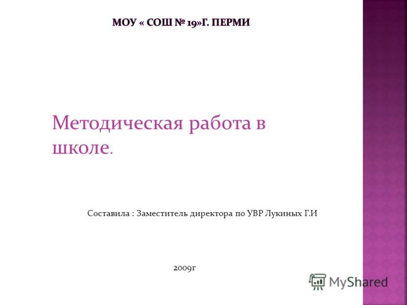 Методическая работа в школе. Составила : Заместитель директора по УВР Лукиных Г.И 2009г