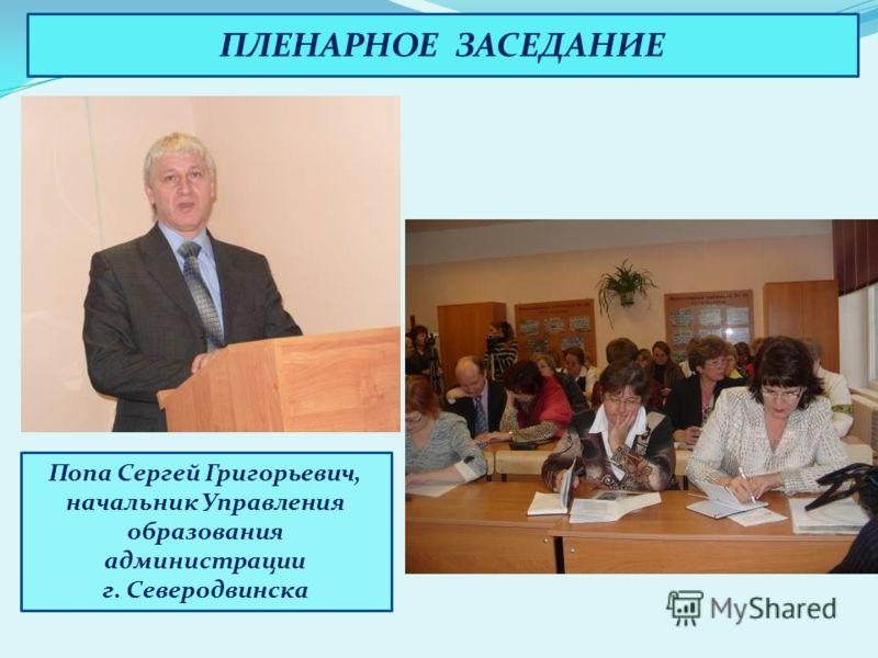 ПЛЕНАРНОЕ ЗАСЕДАНИЕ Попа Сергей Григорьевич, начальник Управления образования администрации г. Северодвинска