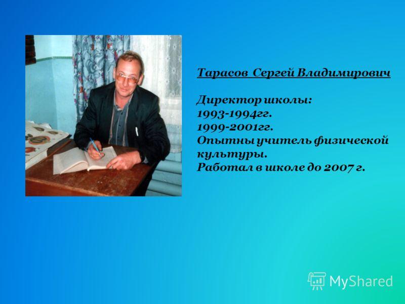 Тарасов Сергей Владимирович Директор школы: 1993-1994гг. 1999-2001гг. Опытны учитель физической культуры. Работал в школе до 2007 г.