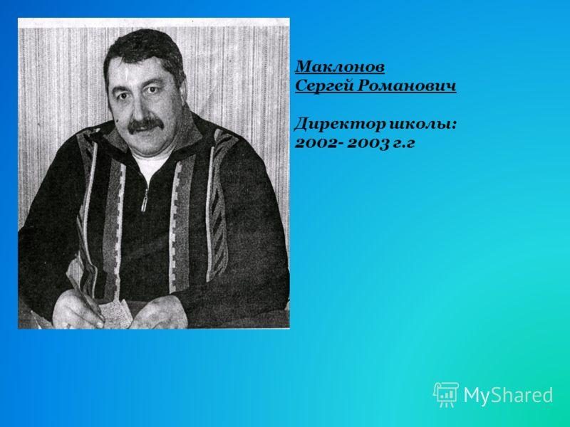 Маклонов Сергей Романович Директор школы: 2002- 2003 г.г