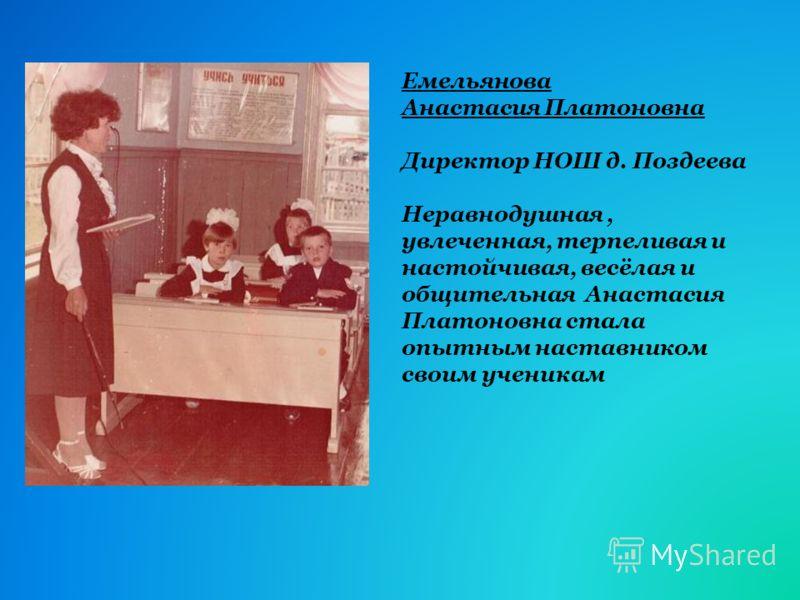 Емельянова Анастасия Платоновна Директор НОШ д. Поздеева Неравнодушная, увлеченная, терпеливая и настойчивая, весёлая и общительная Анастасия Платоновна стала опытным наставником своим ученикам