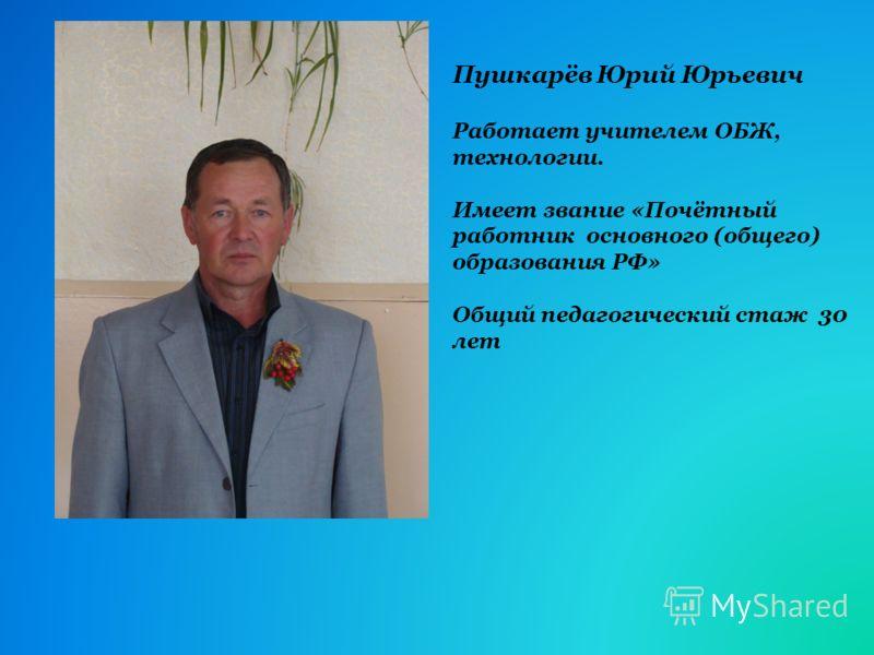 Пушкарёв Юрий Юрьевич Работает учителем ОБЖ, технологии. Имеет звание «Почётный работник основного (общего) образования РФ» Общий педагогический стаж 30 лет
