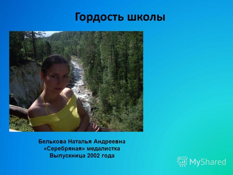 Гордость школы Белькова Наталья Андреевна «Серебряная» медалистка Выпускница 2002 года