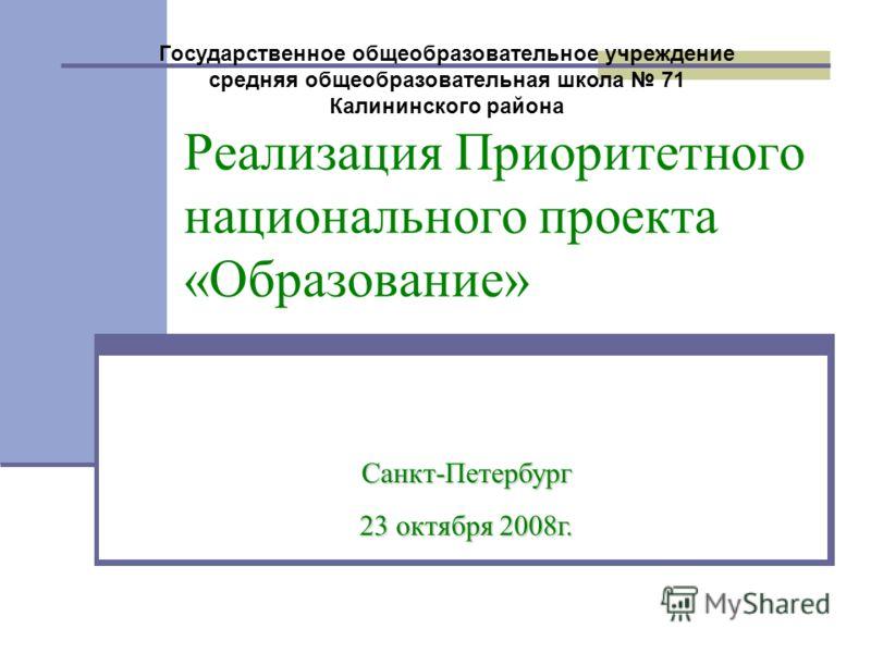 Реализация Приоритетного национального проекта «Образование» Санкт-Петербург 23 октября 2008г. Государственное общеобразовательное учреждение средняя общеобразовательная школа 71 Калининского района