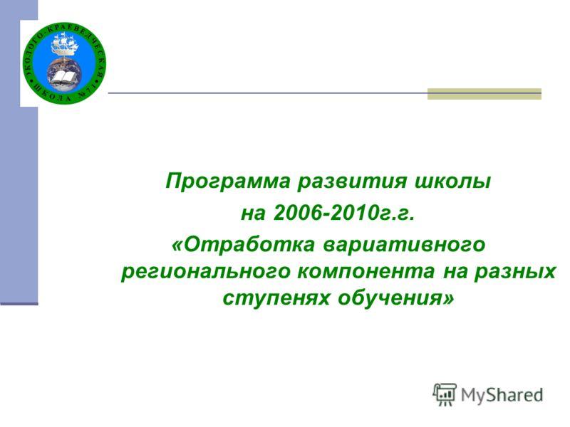 Программа развития школы на 2006-2010г.г. «Отработка вариативного регионального компонента на разных ступенях обучения»