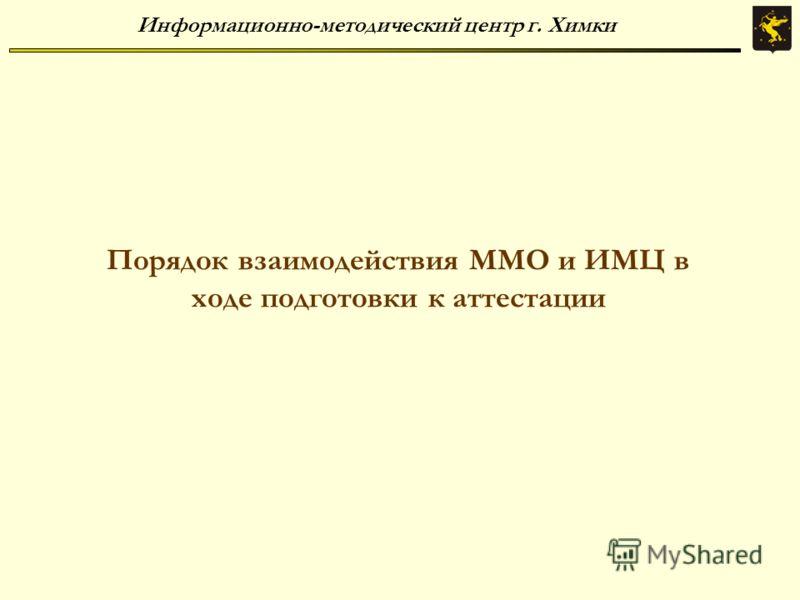 Информационно-методический центр г. Химки Порядок взаимодействия ММО и ИМЦ в ходе подготовки к аттестации