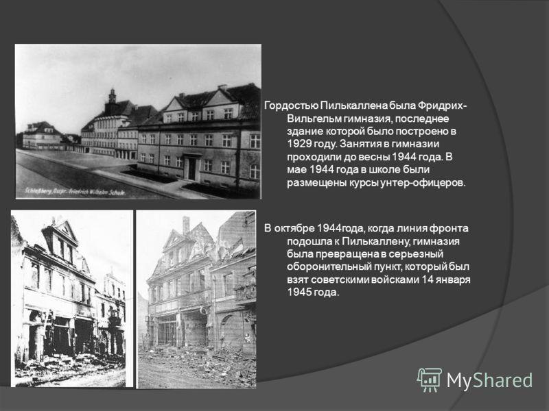 Гордостью Пилькаллена была Фридрих- Вильгельм гимназия, последнее здание которой было построено в 1929 году. Занятия в гимназии проходили до весны 1944 года. В мае 1944 года в школе были размещены курсы унтер-офицеров. В октябре 1944года, когда линия