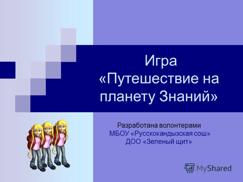 Игра «Путешествие на планету Знаний» Разработана волонтерами МБОУ «Русскокандызская сош» ДОО «Зеленый щит»