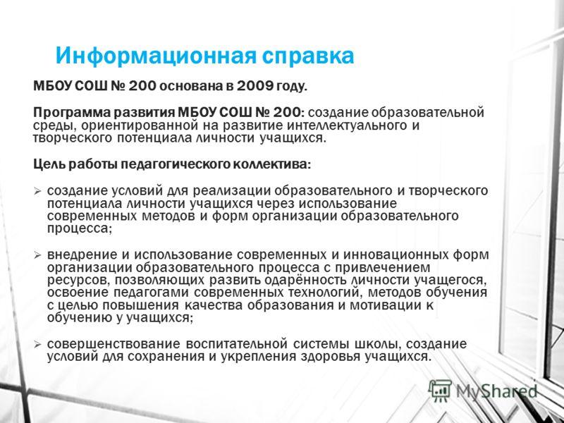 Информационная справка МБОУ СОШ 200 основана в 2009 году. Программа развития МБОУ СОШ 200: создание образовательной среды, ориентированной на развитие интеллектуального и творческого потенциала личности учащихся. Цель работы педагогического коллектив