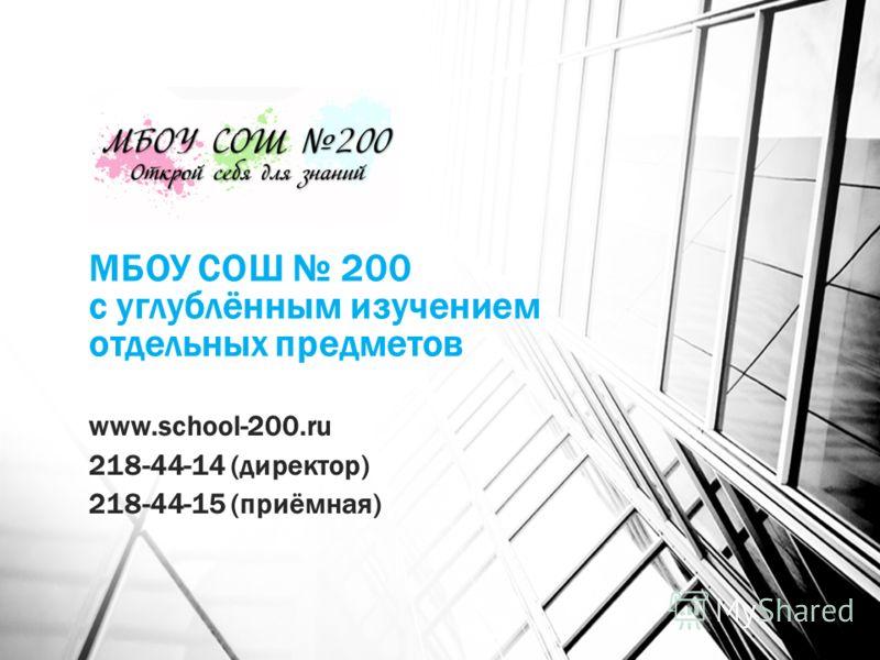 МБОУ СОШ 200 с углублённым изучением отдельных предметов www.school-200.ru 218-44-14 (директор) 218-44-15 (приёмная)